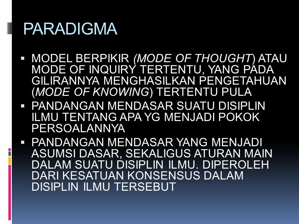 PARADIGMA  MODEL BERPIKIR (MODE OF THOUGHT) ATAU MODE OF INQUIRY TERTENTU, YANG PADA GILIRANNYA MENGHASILKAN PENGETAHUAN (MODE OF KNOWING) TERTENTU P