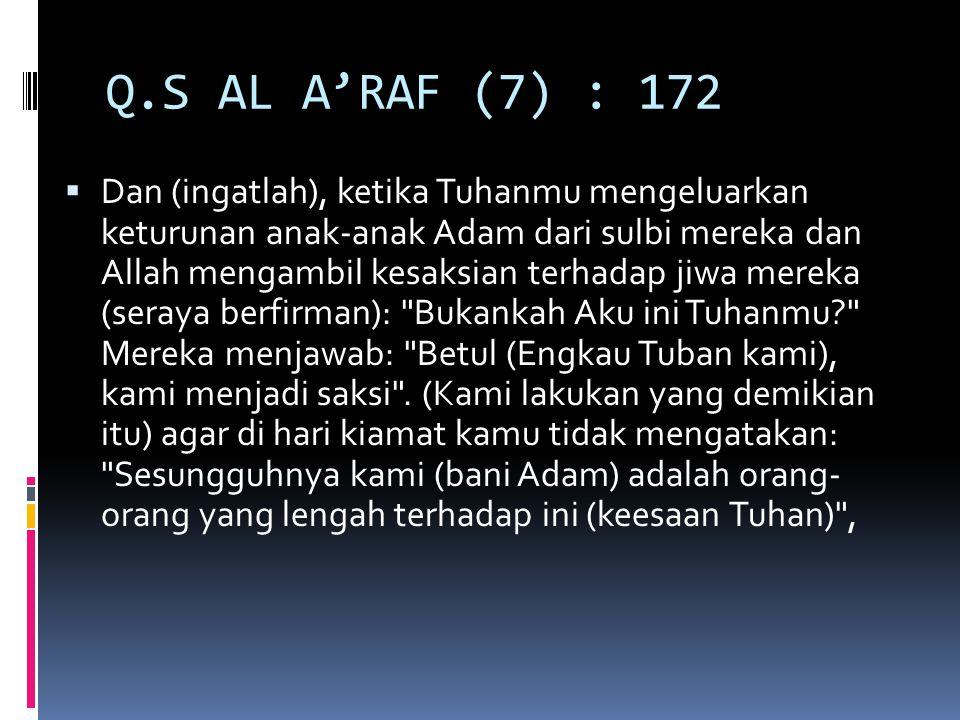 Q.S AL A'RAF (7) : 172  Dan (ingatlah), ketika Tuhanmu mengeluarkan keturunan anak-anak Adam dari sulbi mereka dan Allah mengambil kesaksian terhadap