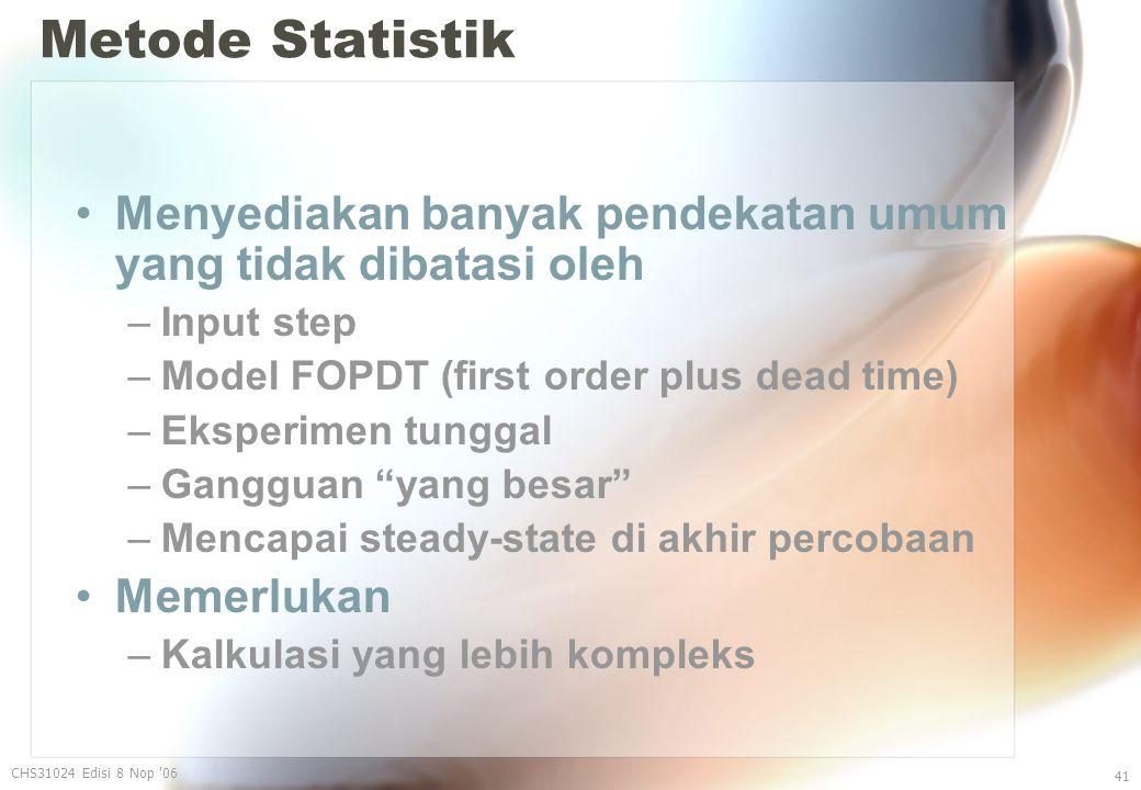 Metode Statistik Menyediakan banyak pendekatan umum yang tidak dibatasi oleh –Input step –Model FOPDT (first order plus dead time) –Eksperimen tunggal –Gangguan yang besar –Mencapai steady-state di akhir percobaan Memerlukan –Kalkulasi yang lebih kompleks CHS31024 Edisi 8 Nop 06 41