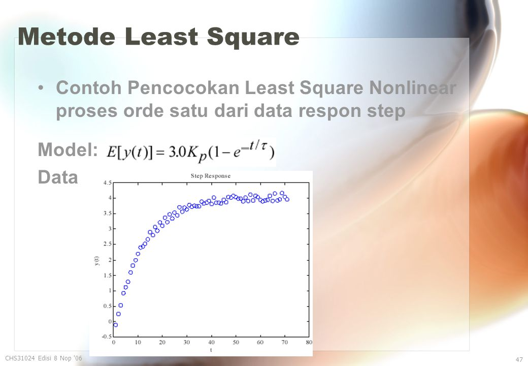 Metode Least Square Contoh Pencocokan Least Square Nonlinear proses orde satu dari data respon step Model: Data CHS31024 Edisi 8 Nop '06 47