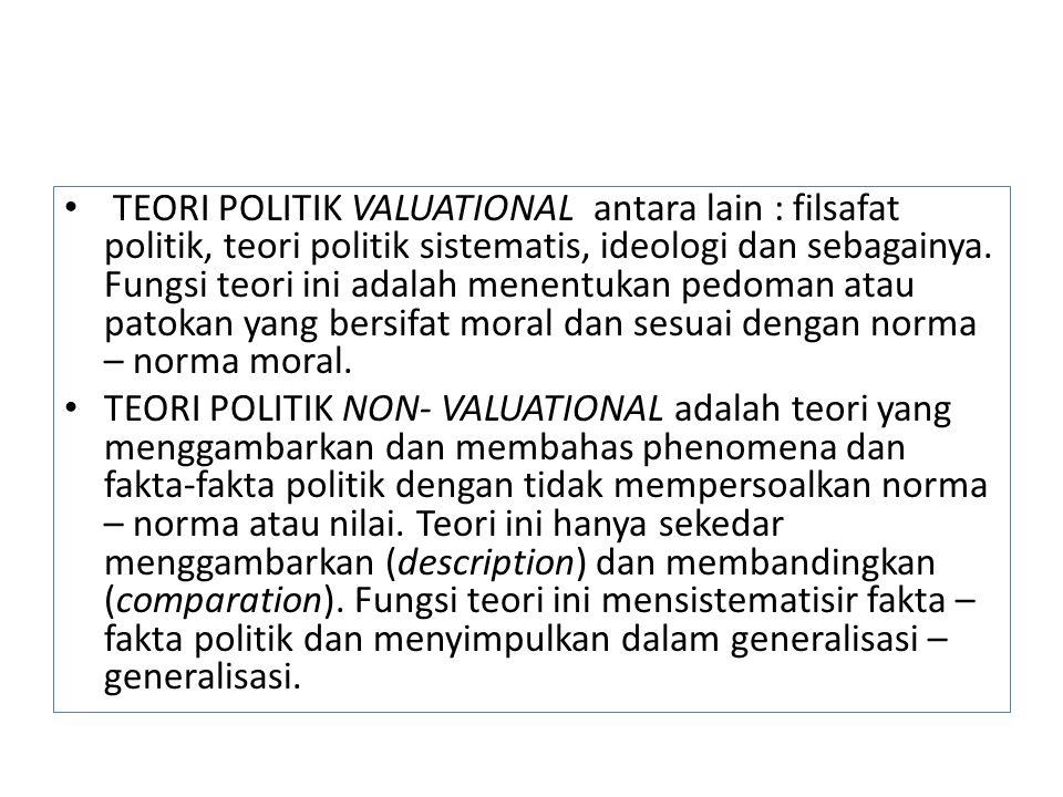 TEORI POLITIK VALUATIONAL antara lain : filsafat politik, teori politik sistematis, ideologi dan sebagainya. Fungsi teori ini adalah menentukan pedoma