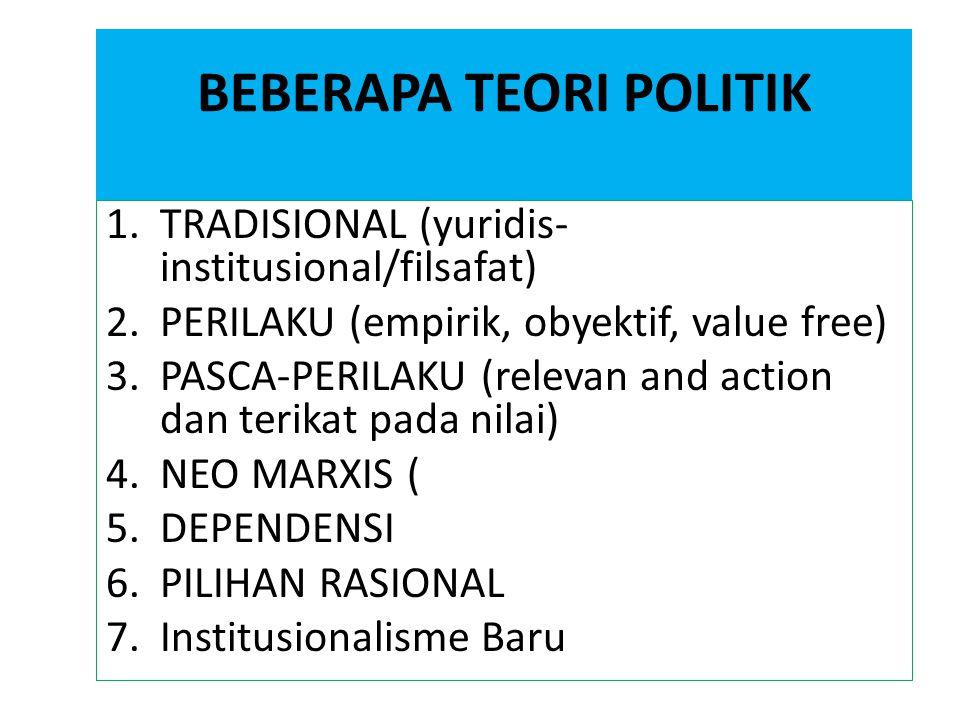 BEBERAPA TEORI POLITIK 1.TRADISIONAL (yuridis- institusional/filsafat) 2.PERILAKU (empirik, obyektif, value free) 3.PASCA-PERILAKU (relevan and action
