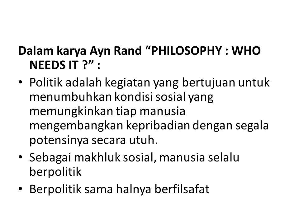 Dalam karya Ayn Rand PHILOSOPHY : WHO NEEDS IT ? : Politik adalah kegiatan yang bertujuan untuk menumbuhkan kondisi sosial yang memungkinkan tiap manusia mengembangkan kepribadian dengan segala potensinya secara utuh.