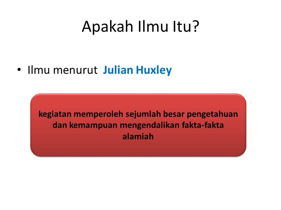 Apakah Ilmu Itu? Ilmu menurut Julian Huxley kegiatan memperoleh sejumlah besar pengetahuan dan kemampuan mengendalikan fakta-fakta alamiah