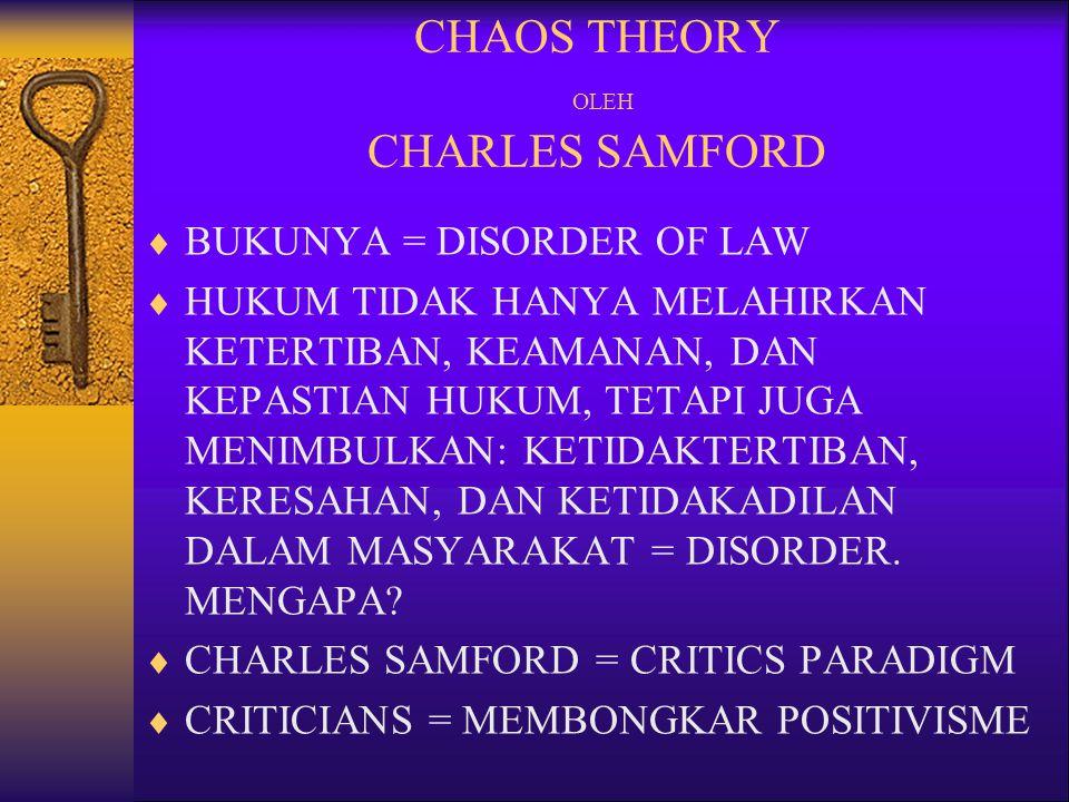 CHAOS THEORY OLEH CHARLES SAMFORD  BUKUNYA = DISORDER OF LAW  HUKUM TIDAK HANYA MELAHIRKAN KETERTIBAN, KEAMANAN, DAN KEPASTIAN HUKUM, TETAPI JUGA ME