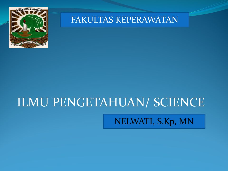 ILMU PENGETAHUAN/ SCIENCE NELWATI, S.Kp, MN FAKULTAS KEPERAWATAN