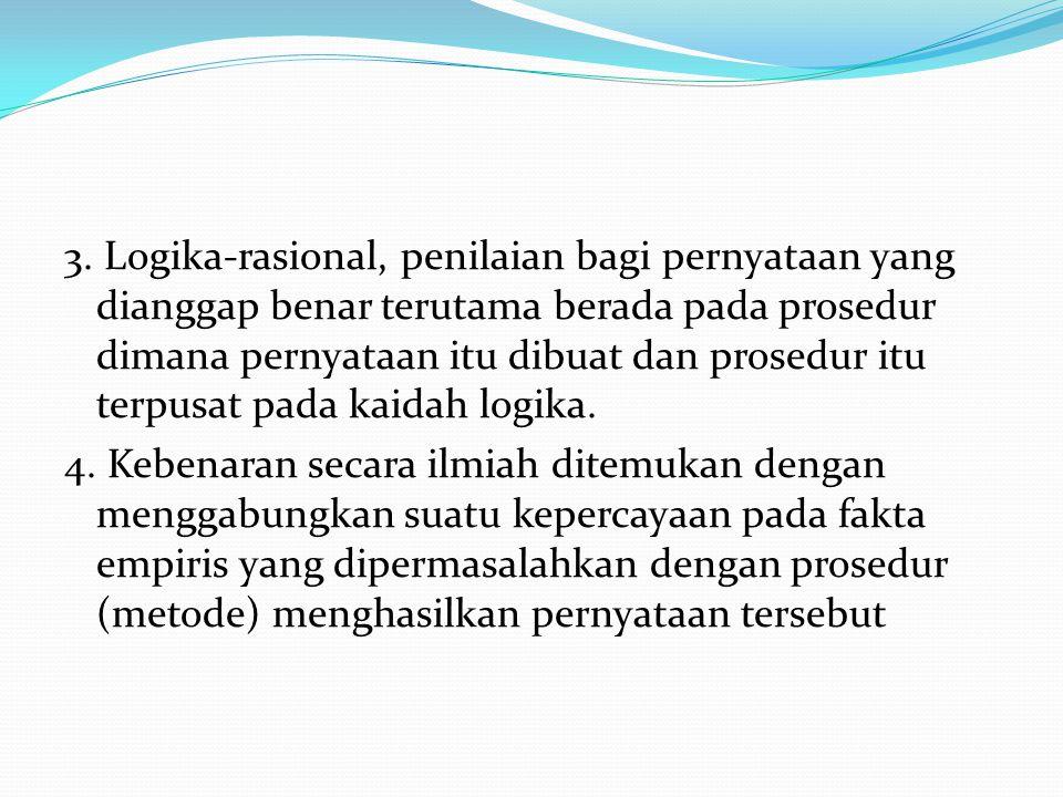 3. Logika-rasional, penilaian bagi pernyataan yang dianggap benar terutama berada pada prosedur dimana pernyataan itu dibuat dan prosedur itu terpusat