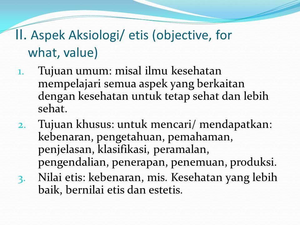 II. Aspek Aksiologi/ etis (objective, for what, value) 1. Tujuan umum: misal ilmu kesehatan mempelajari semua aspek yang berkaitan dengan kesehatan un
