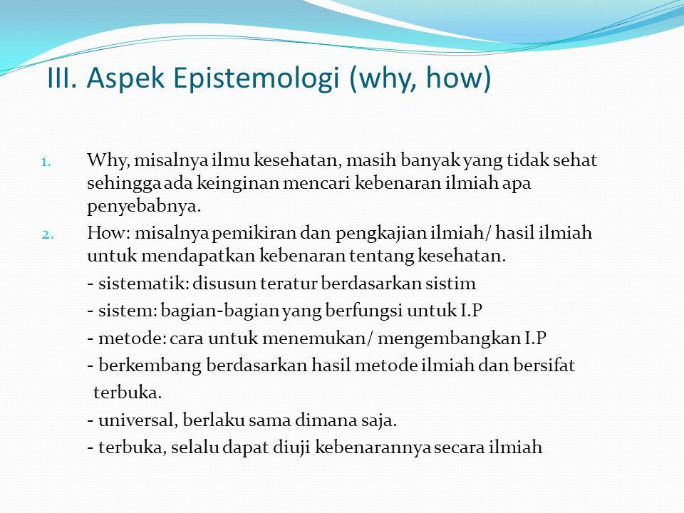III. Aspek Epistemologi (why, how) 1. Why, misalnya ilmu kesehatan, masih banyak yang tidak sehat sehingga ada keinginan mencari kebenaran ilmiah apa