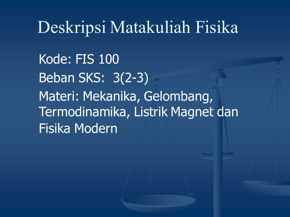 Deskripsi Matakuliah Fisika Kode: FIS 100 Beban SKS: 3(2-3) Materi: Mekanika, Gelombang, Termodinamika, Listrik Magnet dan Fisika Modern