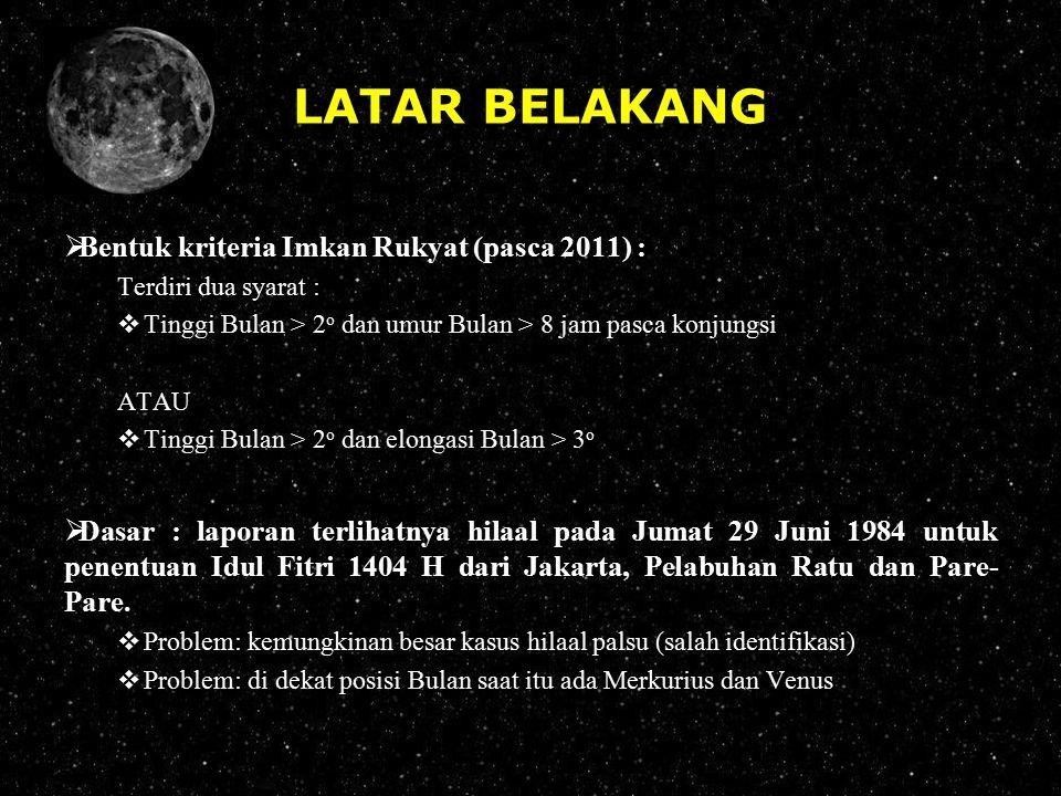 LATAR BELAKANG  Bentuk kriteria Imkan Rukyat (pasca 2011) : Terdiri dua syarat :  Tinggi Bulan > 2 o dan umur Bulan > 8 jam pasca konjungsi ATAU  T