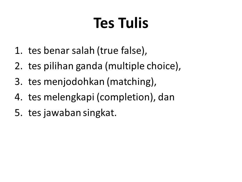 Tes Tulis 1.tes benar salah (true false), 2.tes pilihan ganda (multiple choice), 3.tes menjodohkan (matching), 4.tes melengkapi (completion), dan 5.tes jawaban singkat.