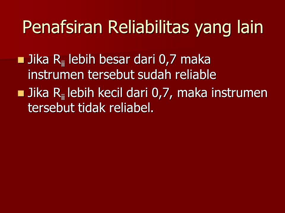 Penafsiran Reliabilitas yang lain Jika R ii lebih besar dari 0,7 maka instrumen tersebut sudah reliable Jika R ii lebih besar dari 0,7 maka instrumen