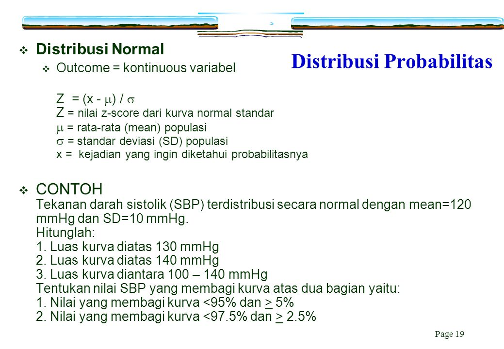 Page 19 Distribusi Probabilitas  Distribusi Normal  Outcome = kontinuous variabel Z = (x -  ) /  Z = nilai z-score dari kurva normal standar  = r