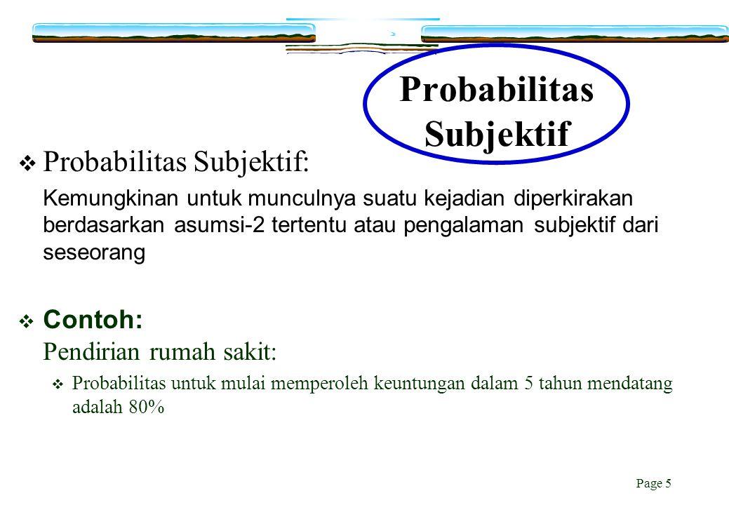 Page 5 Probabilitas Subjektif  Probabilitas Subjektif: Kemungkinan untuk munculnya suatu kejadian diperkirakan berdasarkan asumsi-2 tertentu atau pen