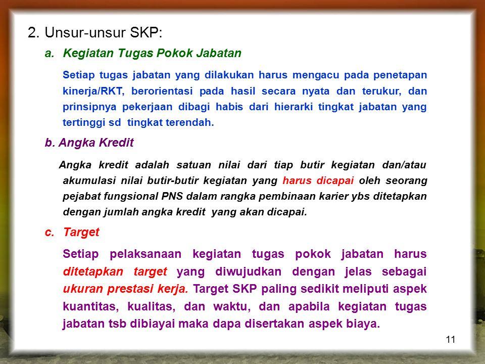 11 2. Unsur-unsur SKP: a.Kegiatan Tugas Pokok Jabatan Setiap tugas jabatan yang dilakukan harus mengacu pada penetapan kinerja/RKT, berorientasi pada