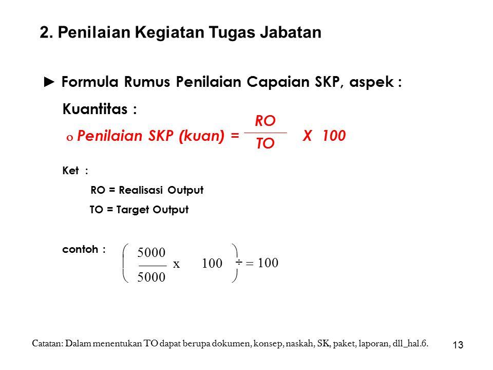 13 ► Formula Rumus Penilaian Capaian SKP, aspek : Kuantitas :  Penilaian SKP (kuan) = X 100 Ket : RO = Realisasi Output TO = Target Output contoh : RO TO       100 x 5000 2.