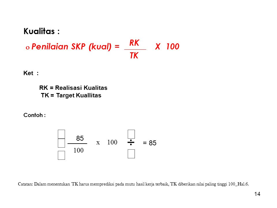 14 Kualitas :  Penilaian SKP (kual) = X 100 Ket : RK = Realisasi Kualitas TK = Target Kuallitas Contoh : RK TK       100 x 8585 = 85 Catatan: Dalam menentukan TK harus memprediksi pada mutu hasil kerja terbaik, TK diberikan nilai paling tinggi 100_Hal.6.