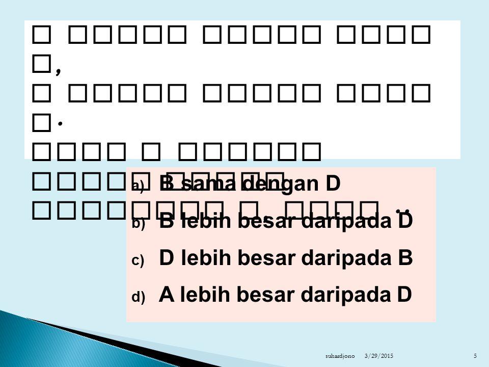 a) B sama dengan D b) B lebih besar daripada D c) D lebih besar daripada B d) A lebih besar daripada D 3/29/2015suhardjono5 A lebih besar dari B, C lebih kecil dari D.
