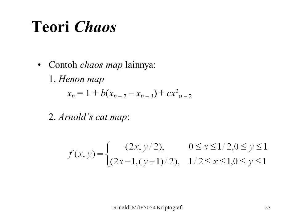 Rinaldi M/IF5054 Kriptografi23 Contoh chaos map lainnya: 1. Henon map x n = 1 + b(x n – 2 – x n – 3 ) + cx 2 n – 2 2. Arnold's cat map: Teori Chaos