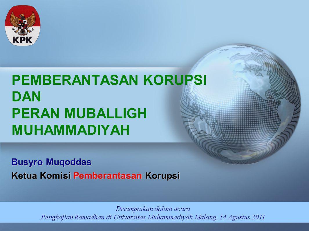 PEMBERANTASAN KORUPSI DAN PERAN MUBALLIGH MUHAMMADIYAH Disampaikan dalam acara Pengkajian Ramadhan di Universitas Muhammadiyah Malang, 14 Agustus 2011 Busyro Muqoddas Ketua Komisi Pemberantasan Korupsi