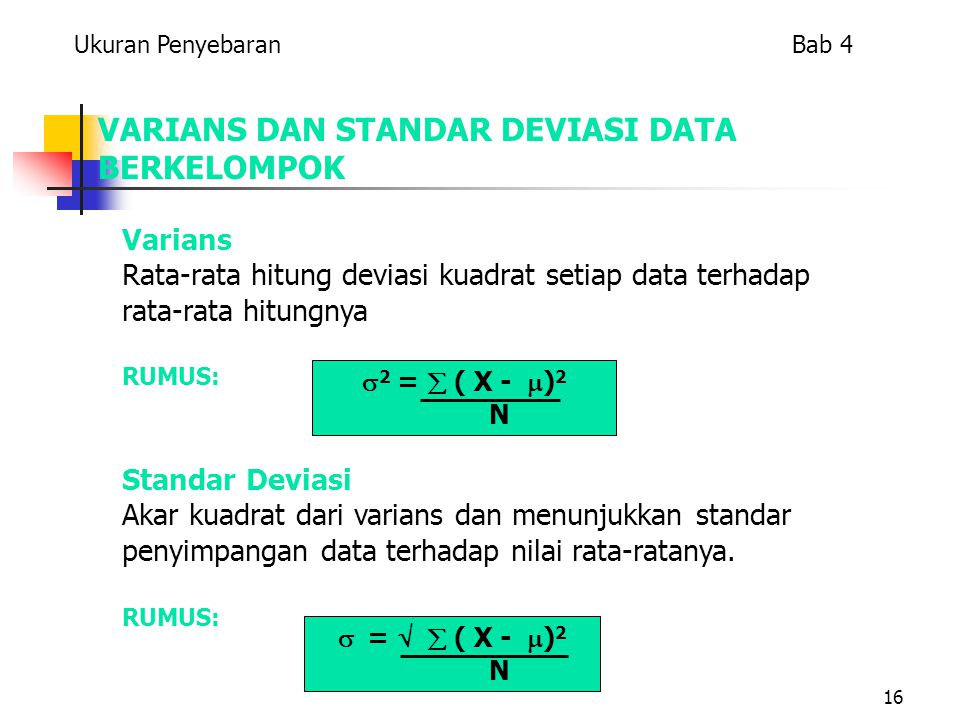 16 VARIANS DAN STANDAR DEVIASI DATA BERKELOMPOK Varians Rata-rata hitung deviasi kuadrat setiap data terhadap rata-rata hitungnya RUMUS: Standar Deviasi Akar kuadrat dari varians dan menunjukkan standar penyimpangan data terhadap nilai rata-ratanya.