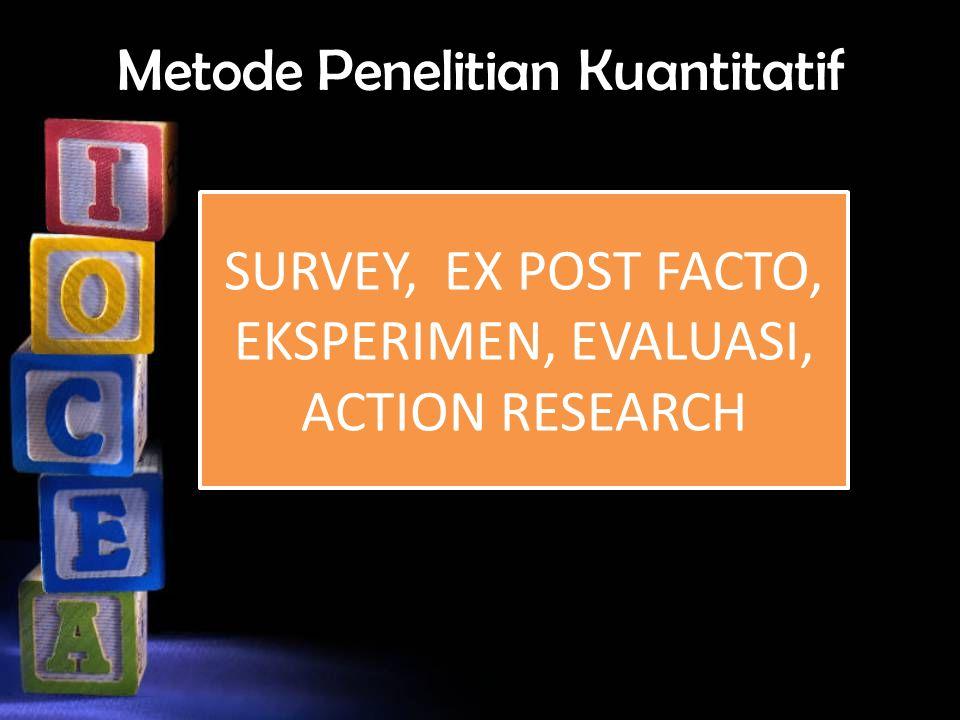 Metode Penelitian Kuantitatif SURVEY, EX POST FACTO, EKSPERIMEN, EVALUASI, ACTION RESEARCH