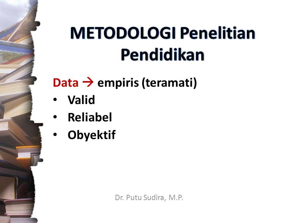 Dr. Putu Sudira, M.P. Data  empiris (teramati) Valid Reliabel Obyektif