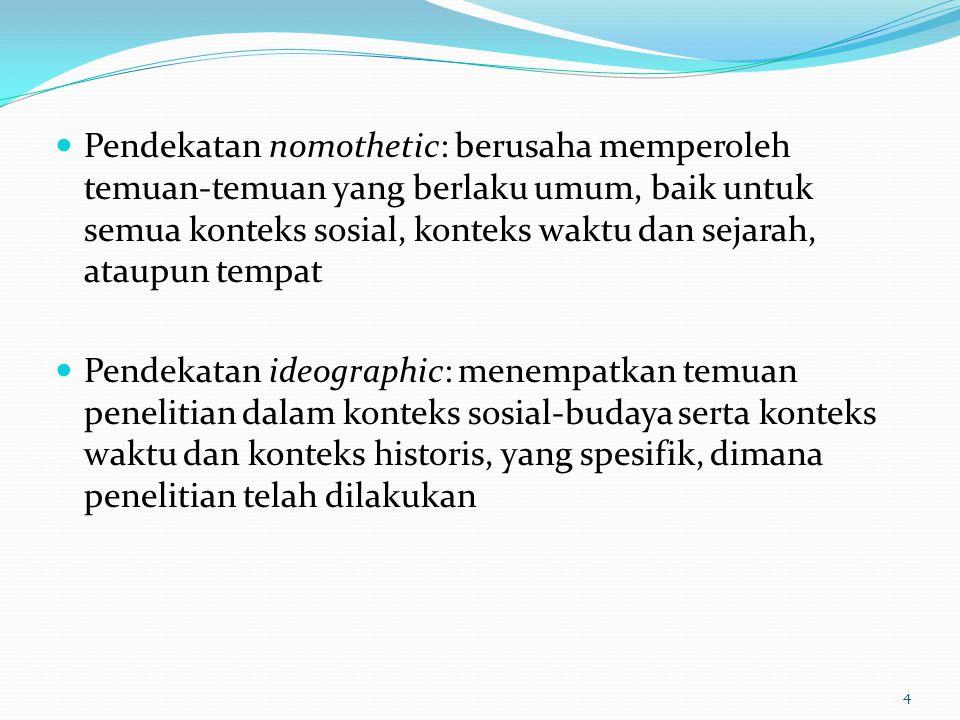 Pendekatan nomothetic: berusaha memperoleh temuan-temuan yang berlaku umum, baik untuk semua konteks sosial, konteks waktu dan sejarah, ataupun tempat