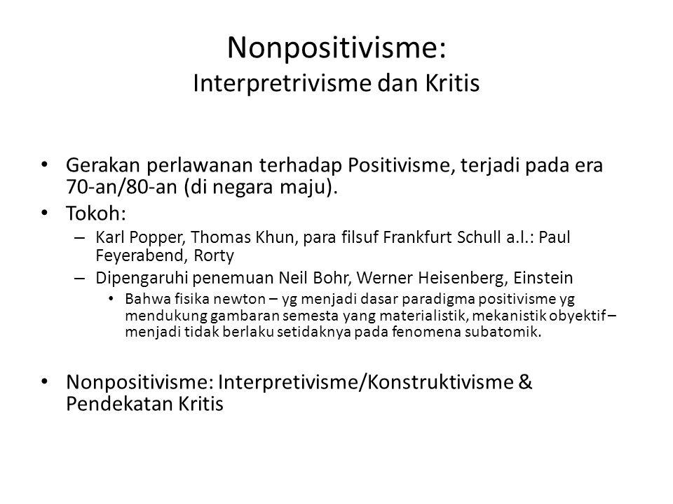 Nonpositivisme: Interpretrivisme dan Kritis Gerakan perlawanan terhadap Positivisme, terjadi pada era 70-an/80-an (di negara maju). Tokoh: – Karl Popp