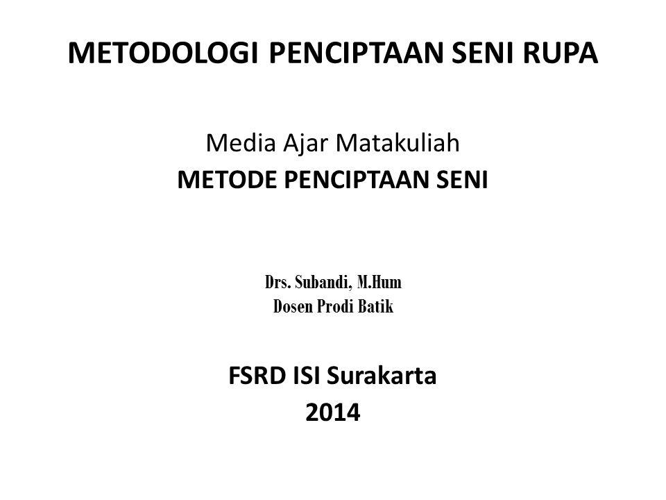 METODOLOGI PENCIPTAAN SENI RUPA Media Ajar Matakuliah METODE PENCIPTAAN SENI Drs. Subandi, M.Hum Dosen Prodi Batik FSRD ISI Surakarta 2014