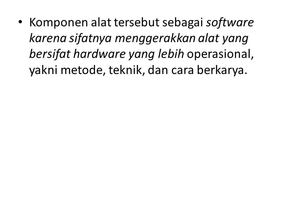 Komponen alat tersebut sebagai software karena sifatnya menggerakkan alat yang bersifat hardware yang lebih operasional, yakni metode, teknik, dan car