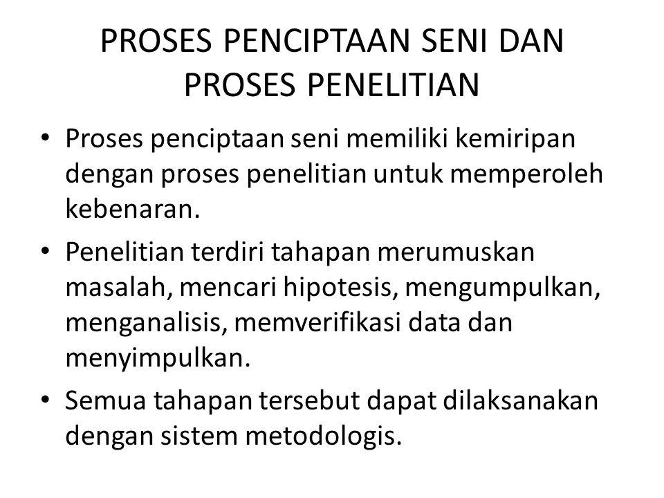 PROSES PENCIPTAAN SENI DAN PROSES PENELITIAN Proses penciptaan seni memiliki kemiripan dengan proses penelitian untuk memperoleh kebenaran. Penelitian