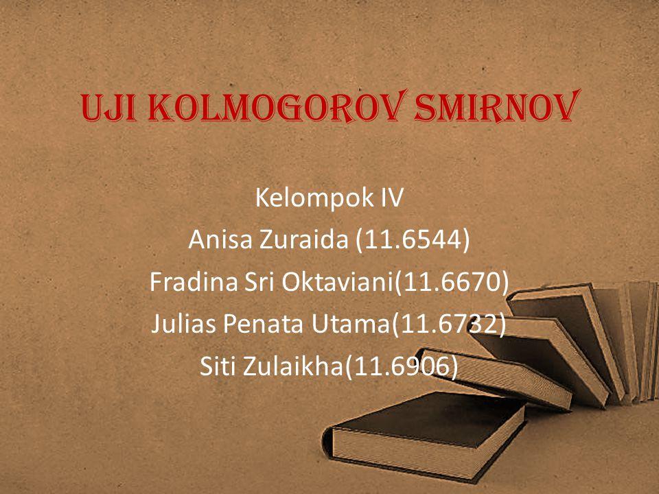 Uji Kolmogorov Smirnov Kelompok IV Anisa Zuraida (11.6544) Fradina Sri Oktaviani(11.6670) Julias Penata Utama(11.6732) Siti Zulaikha(11.6906)