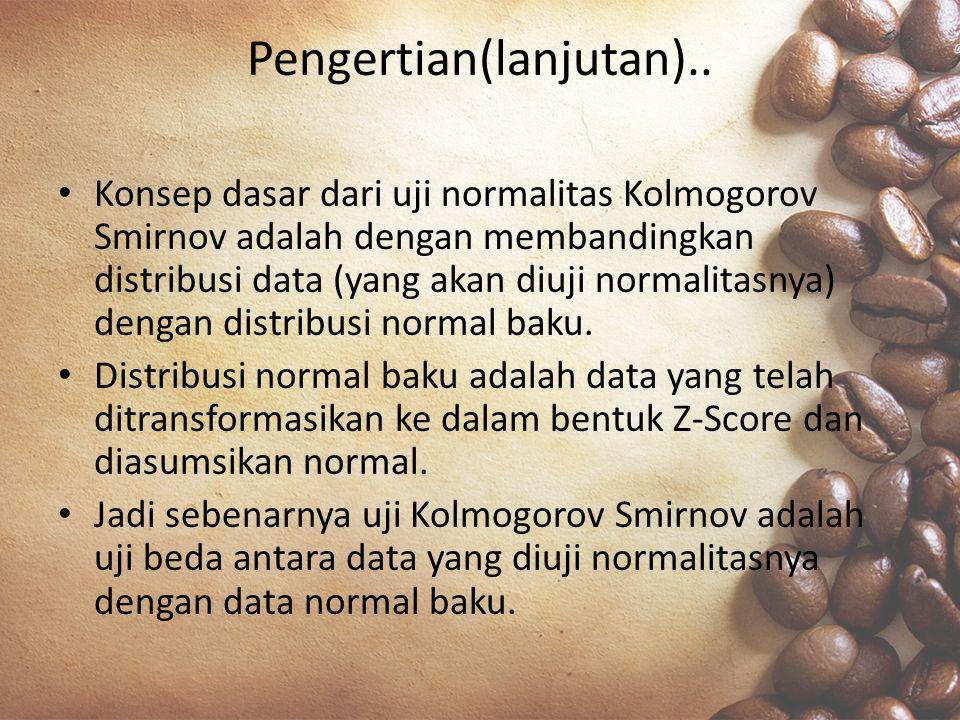 Pengertian(lanjutan).. Konsep dasar dari uji normalitas Kolmogorov Smirnov adalah dengan membandingkan distribusi data (yang akan diuji normalitasnya)