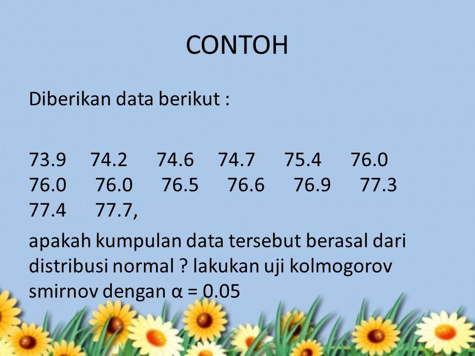 CONTOH Diberikan data berikut : 73.9 74.2 74.6 74.7 75.4 76.0 76.0 76.0 76.5 76.6 76.9 77.3 77.4 77.7, apakah kumpulan data tersebut berasal dari dist