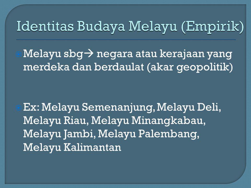  Melayu sbg  negara atau kerajaan yang merdeka dan berdaulat (akar geopolitik)  Ex: Melayu Semenanjung, Melayu Deli, Melayu Riau, Melayu Minangkabau, Melayu Jambi, Melayu Palembang, Melayu Kalimantan