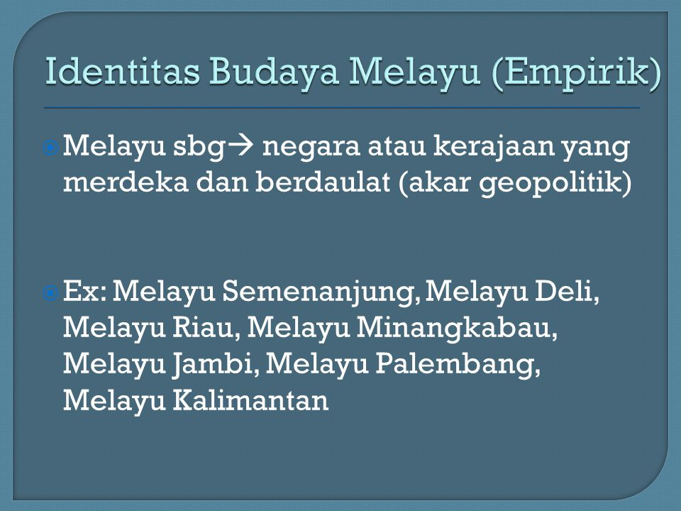  Melayu sbg  negara atau kerajaan yang merdeka dan berdaulat (akar geopolitik)  Ex: Melayu Semenanjung, Melayu Deli, Melayu Riau, Melayu Minangkaba
