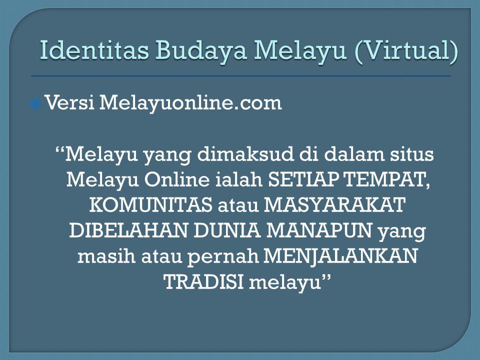  Versi Melayuonline.com Melayu yang dimaksud di dalam situs Melayu Online ialah SETIAP TEMPAT, KOMUNITAS atau MASYARAKAT DIBELAHAN DUNIA MANAPUN yang masih atau pernah MENJALANKAN TRADISI melayu