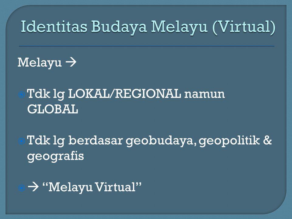 Melayu   Tdk lg LOKAL/REGIONAL namun GLOBAL  Tdk lg berdasar geobudaya, geopolitik & geografis   Melayu Virtual