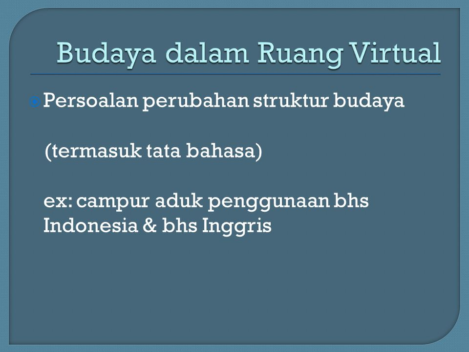  Persoalan perubahan struktur budaya (termasuk tata bahasa) ex: campur aduk penggunaan bhs Indonesia & bhs Inggris