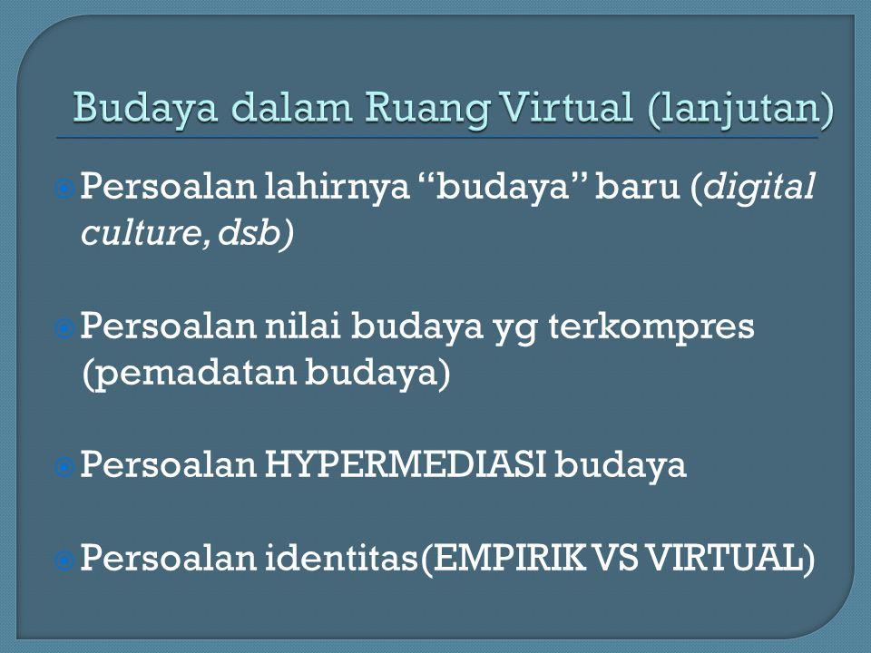  Persoalan lahirnya budaya baru (digital culture, dsb)  Persoalan nilai budaya yg terkompres (pemadatan budaya)  Persoalan HYPERMEDIASI budaya  Persoalan identitas(EMPIRIK VS VIRTUAL)