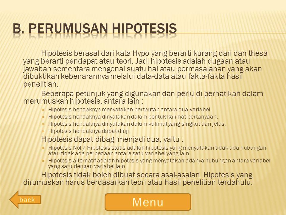 Hipotesis berasal dari kata Hypo yang berarti kurang dari dan thesa yang berarti pendapat atau teori. Jadi hipotesis adalah dugaan atau jawaban sement