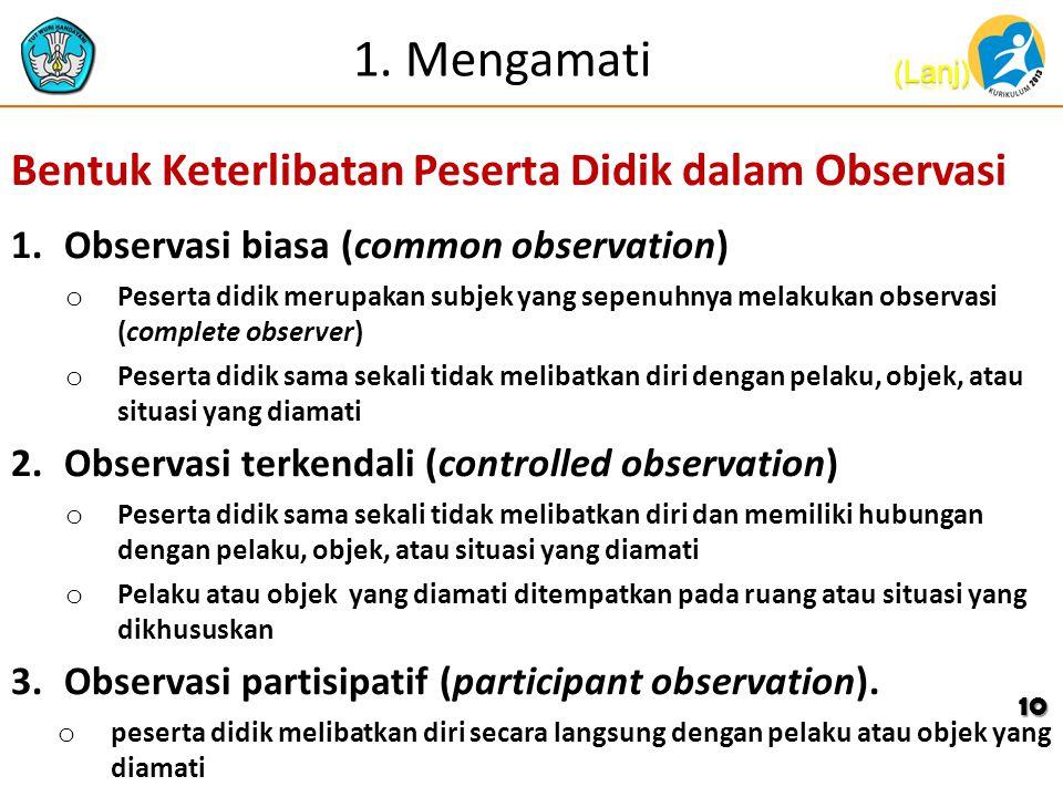 1. Mengamati Bentuk Keterlibatan Peserta Didik dalam Observasi 1.Observasi biasa (common observation) o Peserta didik merupakan subjek yang sepenuhnya