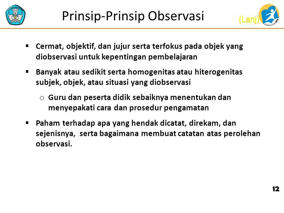 Prinsip-Prinsip Observasi  Cermat, objektif, dan jujur serta terfokus pada objek yang diobservasi untuk kepentingan pembelajaran  Banyak atau sediki