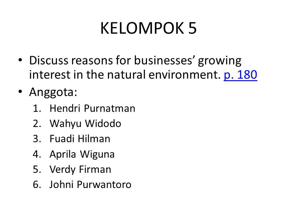 KELOMPOK 5 Discuss reasons for businesses' growing interest in the natural environment. p. 180p. 180 Anggota: 1.Hendri Purnatman 2.Wahyu Widodo 3.Fuad