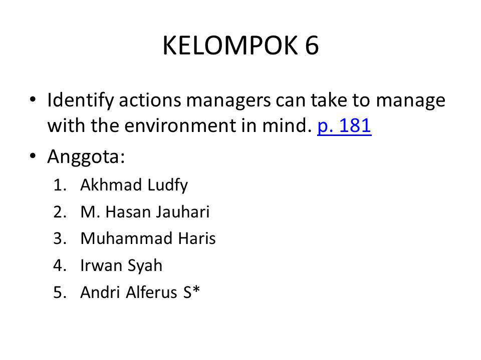 KELOMPOK 6 Identify actions managers can take to manage with the environment in mind. p. 181p. 181 Anggota: 1.Akhmad Ludfy 2.M. Hasan Jauhari 3.Muhamm