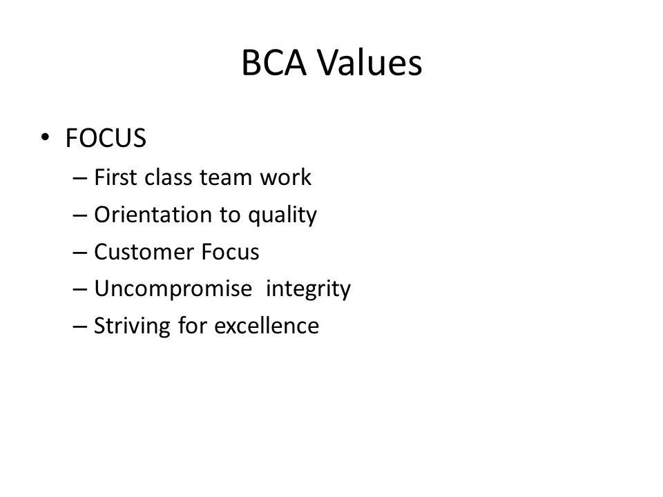 BCA Values FOCUS – First class team work – Orientation to quality – Customer Focus – Uncompromise integrity – Striving for excellence