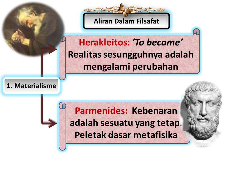 Aliran Dalam Filsafat Parmenides: Kebenaran adalah sesuatu yang tetap. Peletak dasar metafisika Herakleitos: 'To became' Realitas sesungguhnya adalah