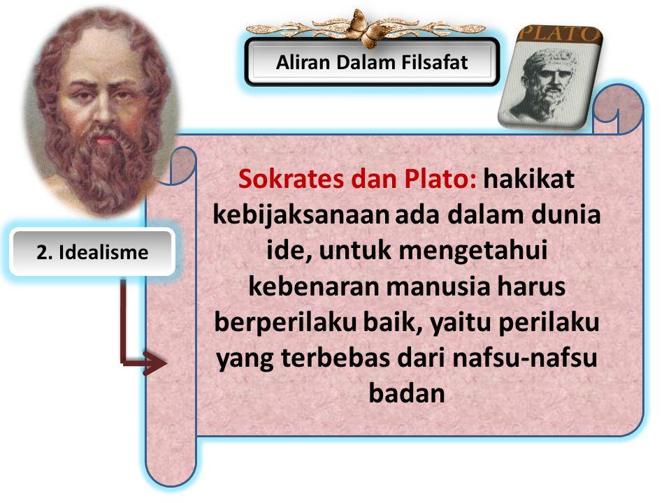 Aliran Dalam Filsafat Sokrates dan Plato: hakikat kebijaksanaan ada dalam dunia ide, untuk mengetahui kebenaran manusia harus berperilaku baik, yaitu
